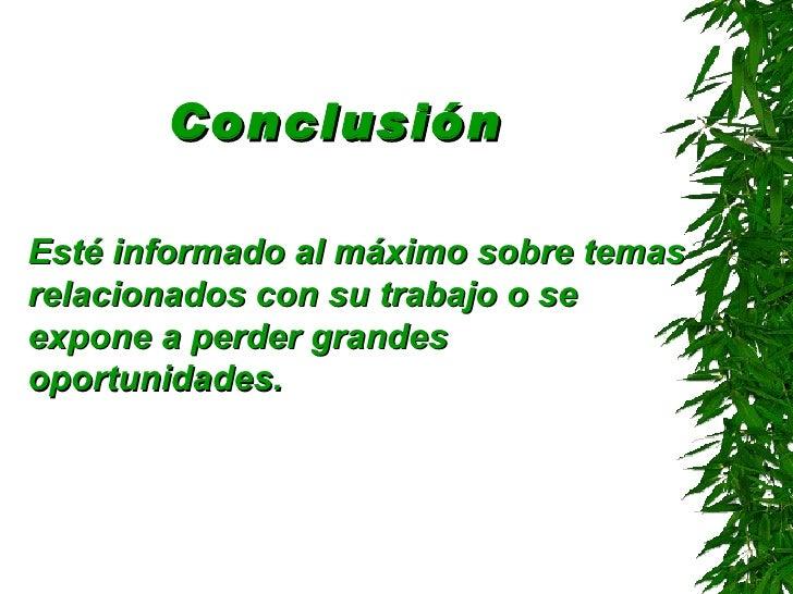 Conclusión   <ul><li>Esté informado al máximo sobre temas relacionados con su trabajo o se expone a perder grandes oportun...