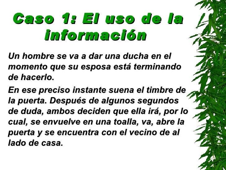 Caso 1: El uso de la información   <ul><li>Un hombre se va a dar una ducha en el momento que su esposa está terminando de ...