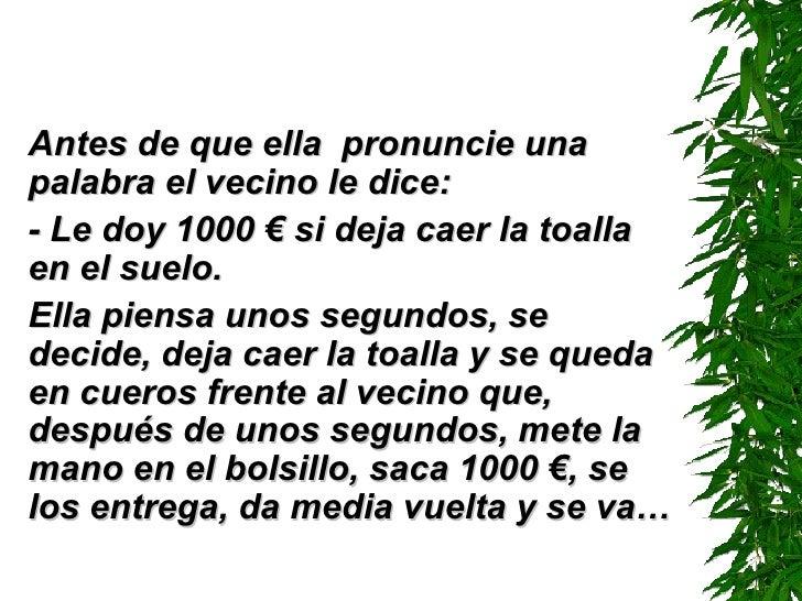 <ul><li>Antes de que ella  pronuncie una palabra el vecino le dice: </li></ul><ul><li>-  Le doy 1000  €  si deja caer la t...