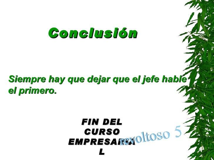 Conclusión <ul><li>Siempre hay que dejar que el jefe hable el primero . </li></ul>FIN DEL CURSO EMPRESARIAL
