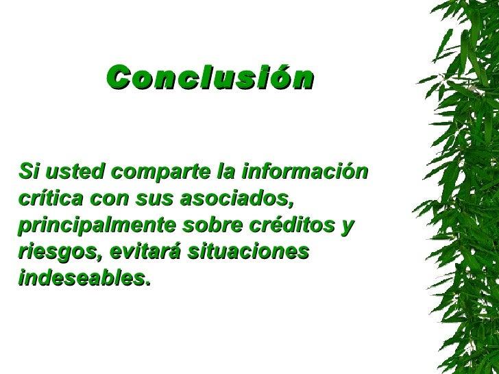 Conclusión   <ul><li>Si usted comparte la información crítica con sus asociados, principalmente sobre créditos y riesgos, ...