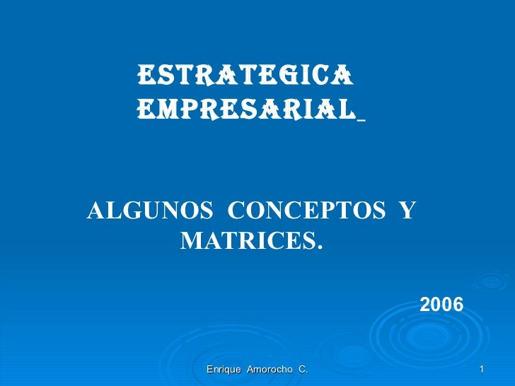 ESTRATEGICA  EMPRESARIAL   ALGUNOS  CONCEPTOS  Y MATRICES.   2006 Enrique  Amorocho  C.