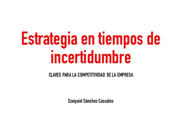 Ezequiel Sánchez Cascales Estrategia en tiempos de incertidumbre CLAVES PARA LA COMPETITIVIDAD DELA EMPRESA