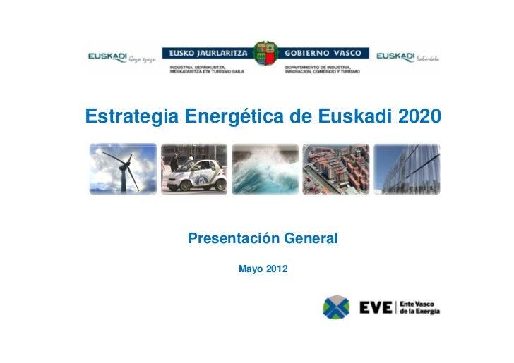 Estrategia Energética de Euskadi 2020          Presentación General                Mayo 2012