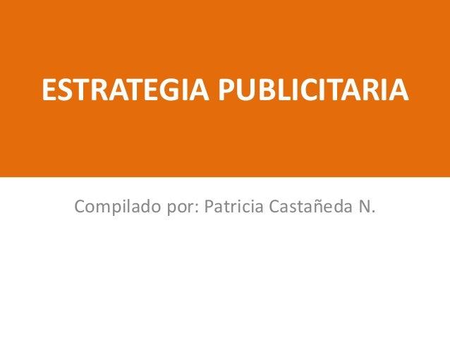 ESTRATEGIA PUBLICITARIA  Compilado por: Patricia Castañeda N.