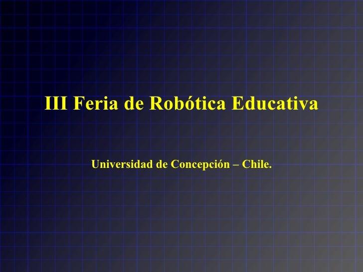 III Feria de Robótica Educativa Universidad de Concepción – Chile.