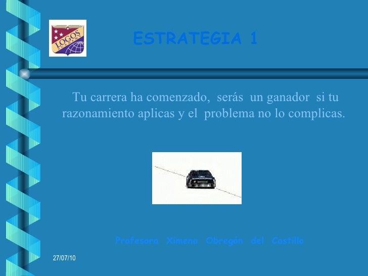 ESTRATEGIA 1   Profesora  Ximena  Obregón  del  Castillo Tu carrera ha comenzado,  serás  un ganador  si tu razonamiento a...