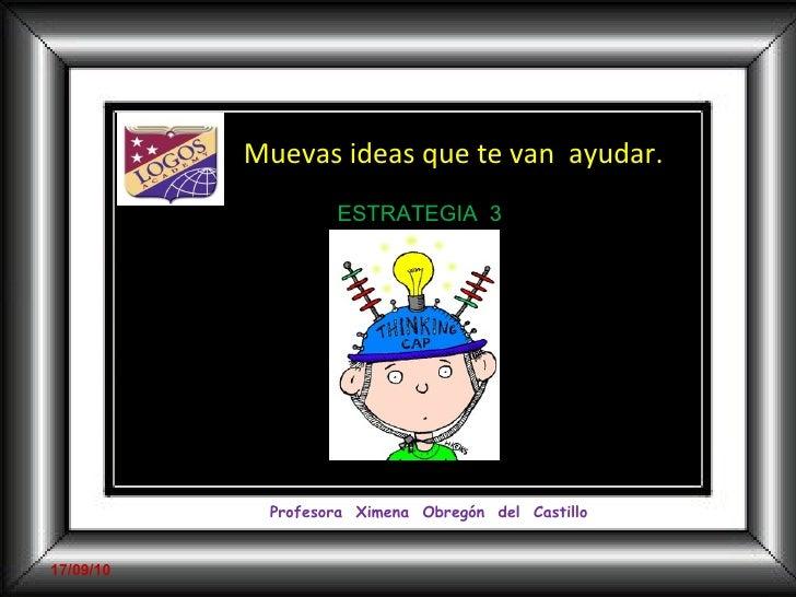 <ul><ul><li>Muevas ideas que te van  ayudar.  </li></ul></ul>Profesora  Ximena  Obregón  del  Castillo 17/09/10 ESTRATEGIA...