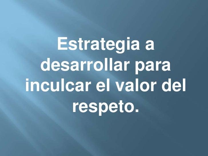 Estrategia a desarrollar para inculcar el valor del respeto. Slide 2