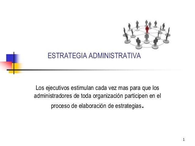 1 ESTRATEGIA ADMINISTRATIVA Los ejecutivos estimulan cada vez mas para que los administradores de toda organización partic...