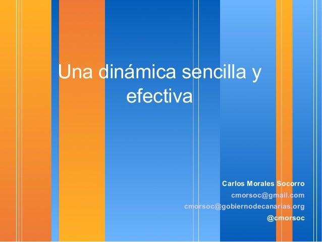 Una dinámica sencilla y efectiva  Carlos Morales Socorro cmorsoc@gmail.com cmorsoc@gobiernodecanarias.org @cmorsoc