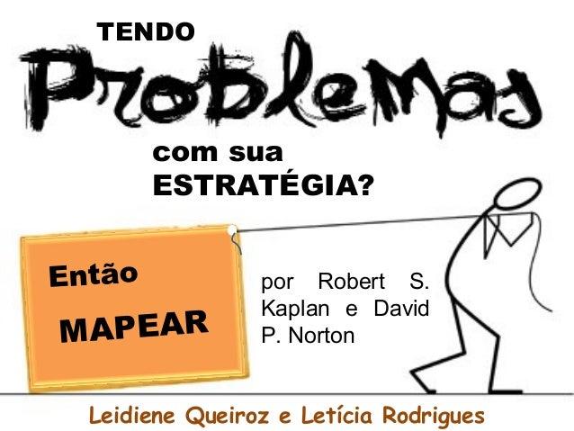 com sua ESTRATÉGIA? TENDO Então MAPEAR por Robert S. Kaplan e David P. Norton Leidiene Queiroz e Letícia Rodrigues