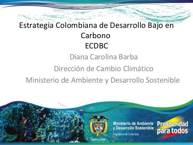 Estrategia Colombiana de Desarrollo Bajo en                 Carbono                  ECDBC              Diana Carolina Bar...