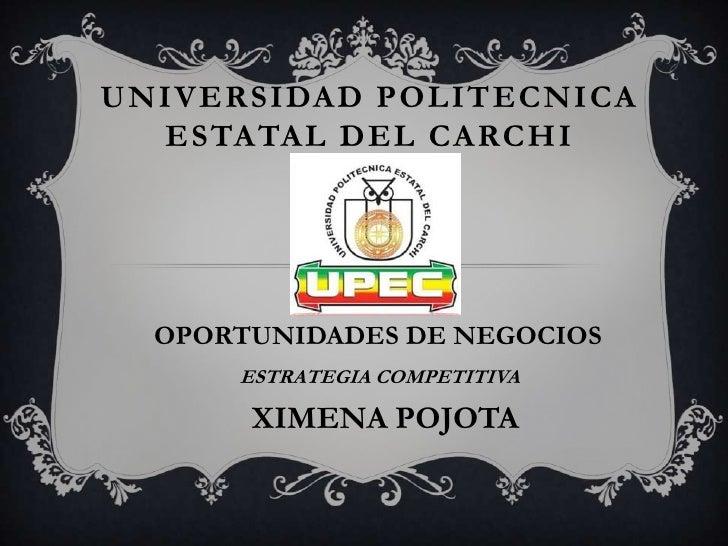 UNIVERSIDAD POLITECNICA  ESTATAL DEL CARCHI  OPORTUNIDADES DE NEGOCIOS      ESTRATEGIA COMPETITIVA       XIMENA POJOTA