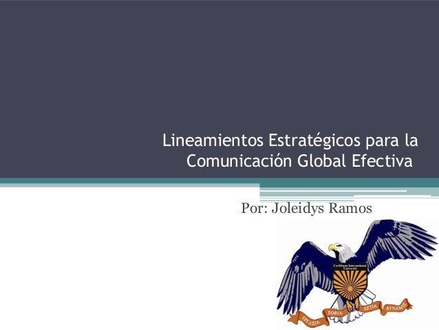 Lineamientos Estratégicos para la ComunicaciónGlobal Efectiva Por: Joleidys Ramos