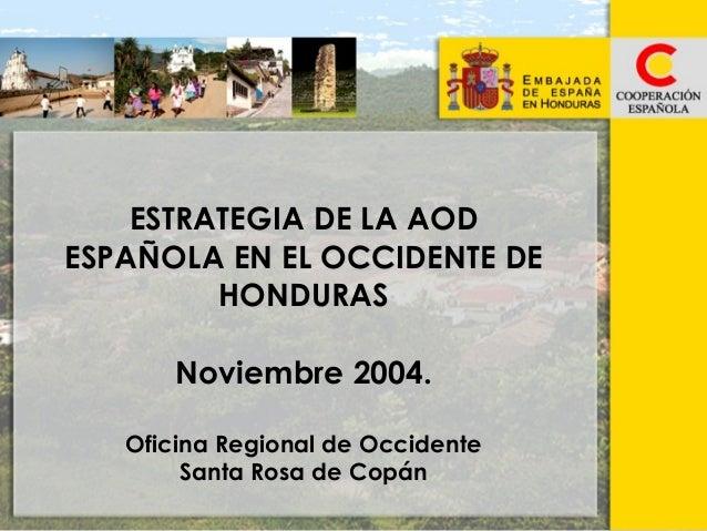 ESTRATEGIA DE LA AOD ESPAÑOLA EN EL OCCIDENTE DE HONDURAS Noviembre 2004. Oficina Regional de Occidente Santa Rosa de Copá...