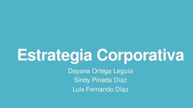 Estrategia Corporativa Dayana Ortega Leguía Sindy Pineda Díaz Luis Fernando Díaz