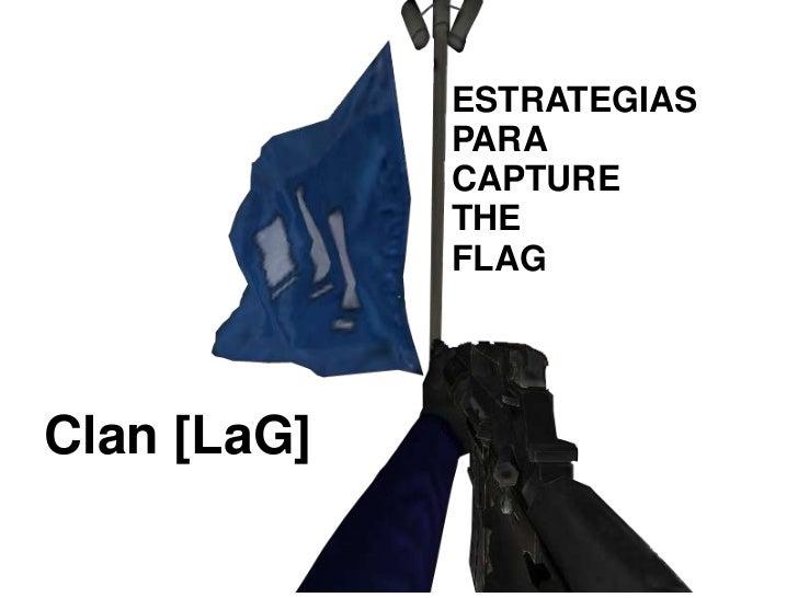 ESTRATEGIAS<br />PARA<br />CAPTURE<br />THE<br />FLAG<br />Clan [LaG]<br />