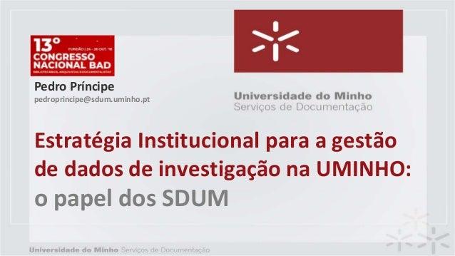 Estratégia Institucional para a gestão de dados de investigação na UMINHO: o papel dos SDUM Pedro Príncipe pedroprincipe@s...