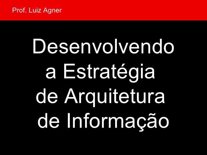 Desenvolvendo a Estratégia  de Arquitetura  de Informação Prof. Luiz Agner
