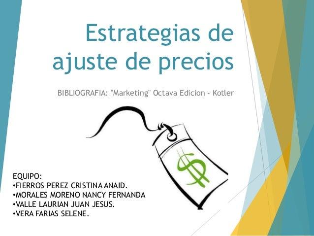 "Estrategias de  ajuste de precios  BIBLIOGRAFIA: ""Marketing"" Octava Edicion - Kotler  EQUIPO:  •FIERROS PEREZ CRISTINA ANA..."