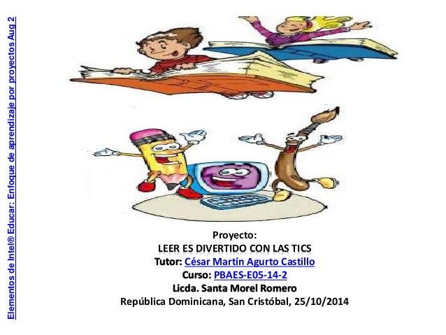 Proyecto:  LEER ES DIVERTIDO CON LAS TICS  Tutor: César Martín Agurto Castillo  Curso: PBAES-E05-14-2  Licda. Santa Morel ...