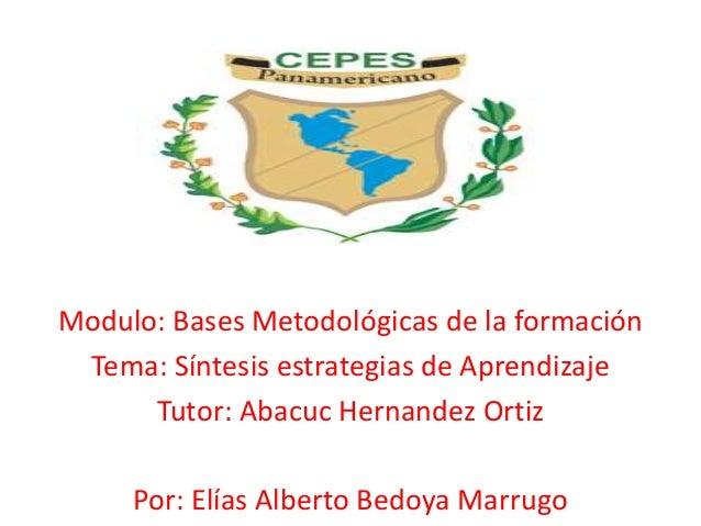 Modulo: Bases Metodológicas de la formación Tema: Síntesis estrategias de Aprendizaje Tutor: Abacuc Hernandez Ortiz Por: E...