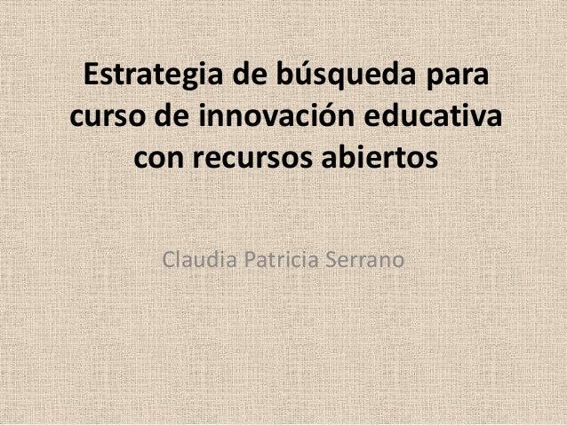 Estrategia de búsqueda para curso de innovación educativa con recursos abiertos Claudia Patricia Serrano
