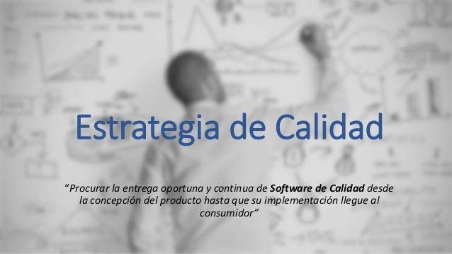"""Estrategia de Calidad """"Procurar la entrega oportuna y continua de Software de Calidad desde la concepción del producto has..."""