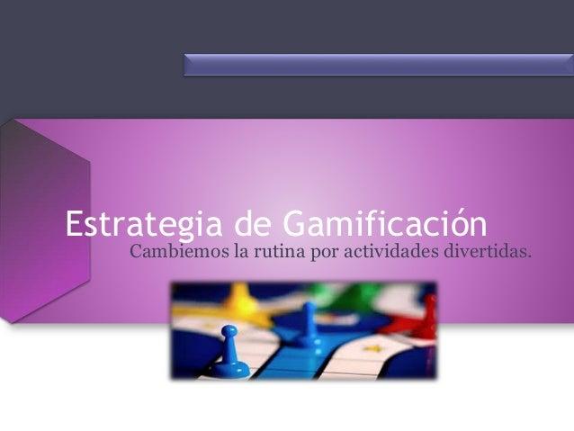 Estrategia de Gamificación Cambiemos la rutina por actividades divertidas.
