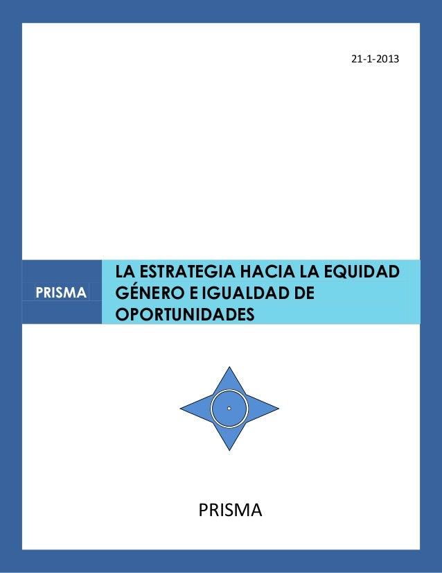 21-1-2013         LA ESTRATEGIA HACIA LA EQUIDADPRISMA   GÉNERO E IGUALDAD DE         OPORTUNIDADES                 PRISMA