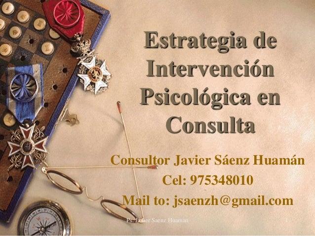 Estrategia de      Intervención      Psicológica en        ConsultaConsultor Javier Sáenz Huamán        Cel: 975348010 Mai...