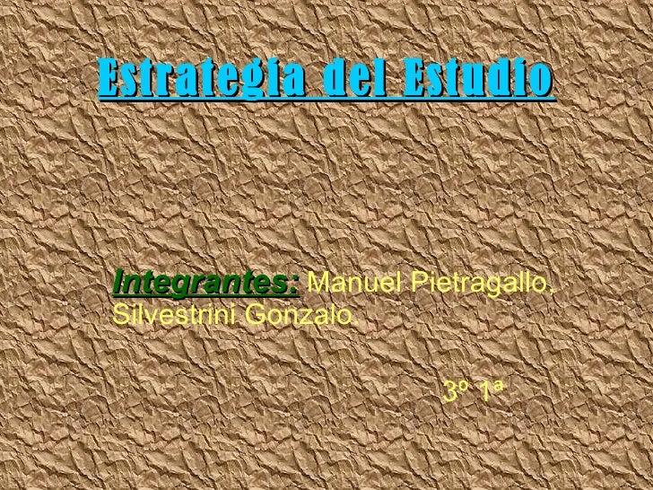Estrategia del Estudio Integrantes:   Manuel Pietragallo, Silvestrini Gonzalo. 3º 1ª