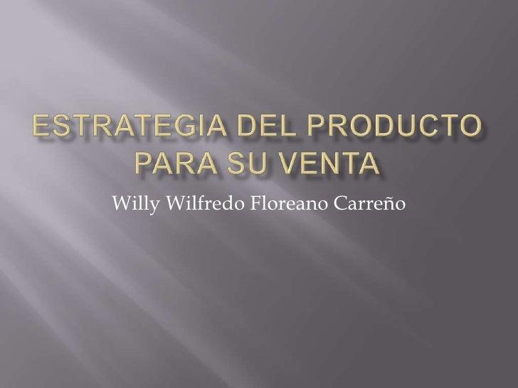 ESTRATEGIA DEL PRODUCTO PARA SU VENTA<br />Willy Wilfredo Floreano Carreño<br />