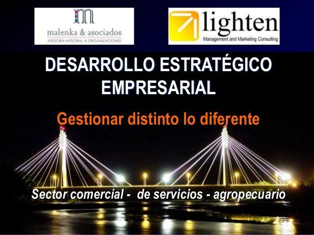 DESARROLLO ESTRATÉGICO EMPRESARIAL Gestionar distinto lo diferente  Sector comercial - de servicios - agropecuario