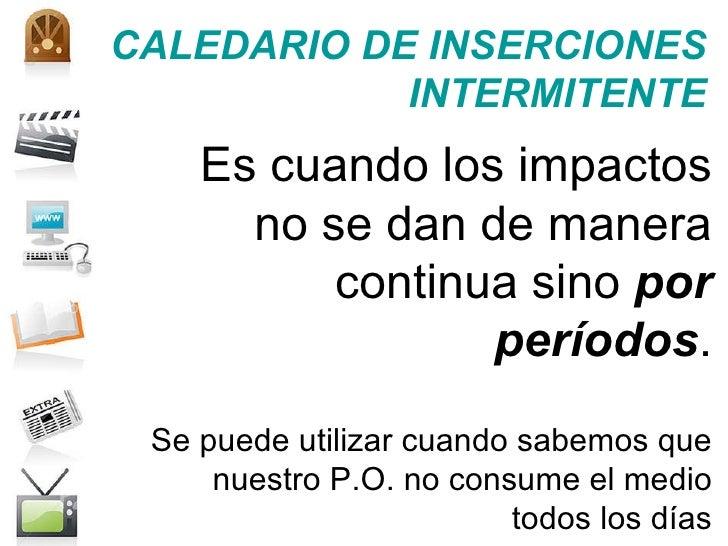 CALEDARIO DE INSERCIONES INTERMITENTE Es cuando los impactos no se dan de manera continua sino  por períodos . Se puede ut...