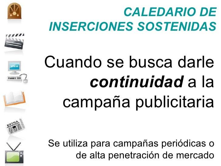 CALEDARIO DE INSERCIONES SOSTENIDAS Cuando se busca darle  continuidad  a la campaña publicitaria Se utiliza para campañas...