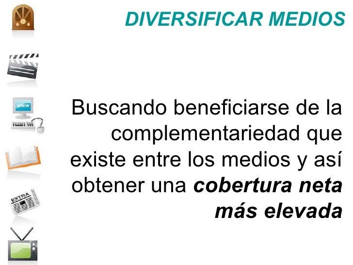 DIVERSIFICAR MEDIOS Buscando beneficiarse de la complementariedad que existe entre los medios y así obtener una  cobertura...