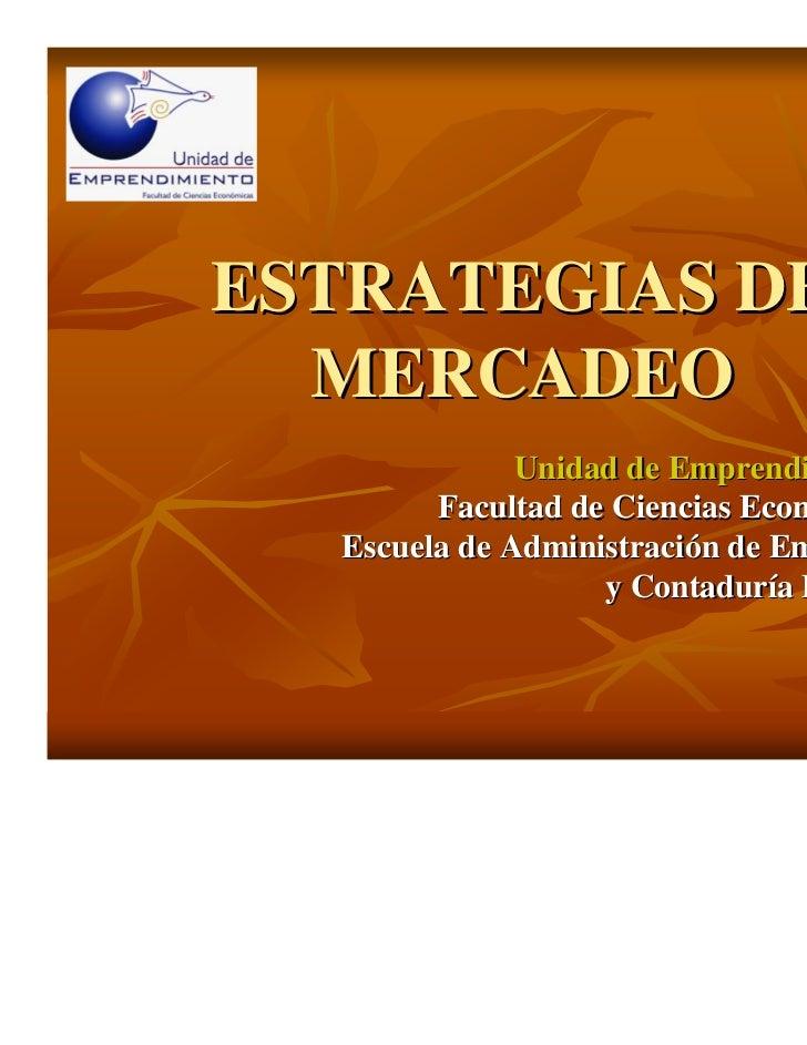 ESTRATEGIAS DE  MERCADEO              Unidad de Emprendimiento        Facultad de Ciencias Económicas  Escuela de Administ...
