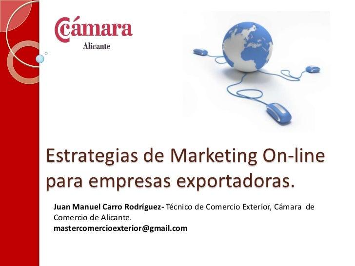 Estrategias de Marketing On-line para empresas exportadoras.<br />Juan Manuel Carro Rodríguez- Técnico de Comercio Exterio...