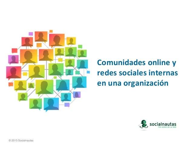 Comunidades online y redes sociales internas en una organización © 2015 Socialnautas