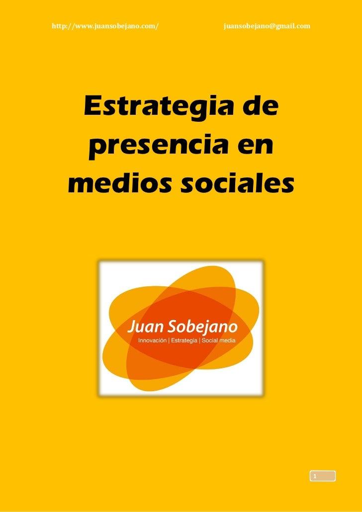 http://www.juansobejano.com/   juansobejano@gmail.com    Estrategia de    presencia en   medios sociales                  ...