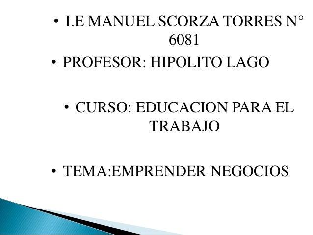 • I.E MANUEL SCORZA TORRES N° 6081 • PROFESOR: HIPOLITO LAGO • CURSO: EDUCACION PARA EL TRABAJO • TEMA:EMPRENDER NEGOCIOS