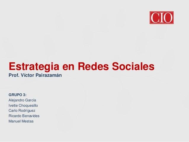 Estrategia en Redes Sociales Prof. Víctor Pairazamán  GRUPO 3: Alejandro García Ivette Choquesillo Carlo Rodríguez Ricardo...