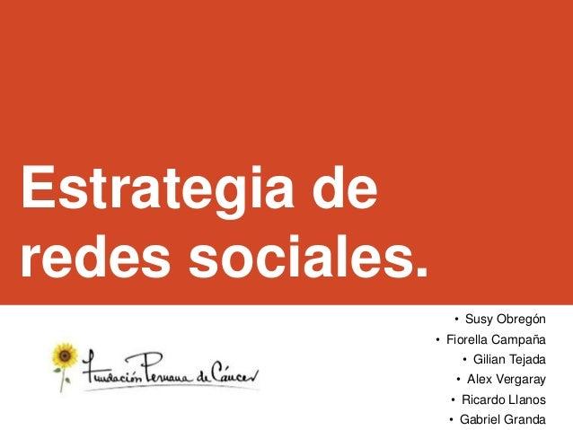 Estrategia de redes sociales. • Susy Obregón • Fiorella Campaña • Gilian Tejada • Alex Vergaray • Ricardo Llanos • Gabriel...