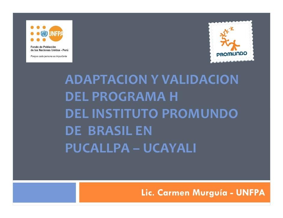 ADAPTACION Y VALIDACIONDEL PROGRAMA HDEL INSTITUTO PROMUNDODE BRASIL ENPUCALLPA – UCAYALI          Lic. Carmen Murguía - U...