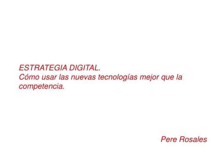 ESTRATEGIA DIGITAL. <br />Cómo usar las nuevas tecnologías mejor que la competencia.<br />Pere Rosales<br />