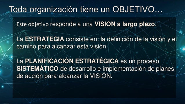 El proceso de Planificación estratégica parte de… La existencia de una VISIÓN : una idea que MEJORARÁ UNA PARTE DEL MUNDO ...