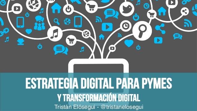 Estrategia digital para Pymes Y Transformación digital Tristán Elósegui - @tristanelosegui