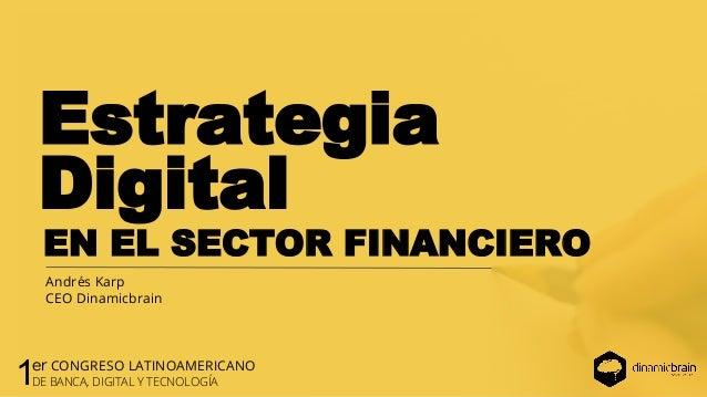 Estrategia EN EL SECTOR FINANCIERO Andrés Karp CEO Dinamicbrain Digital 1er CONGRESO LATINOAMERICANO DE BANCA, DIGITAL Y T...